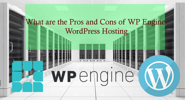 Pros and Cons of WP Engine WordPress Hosting